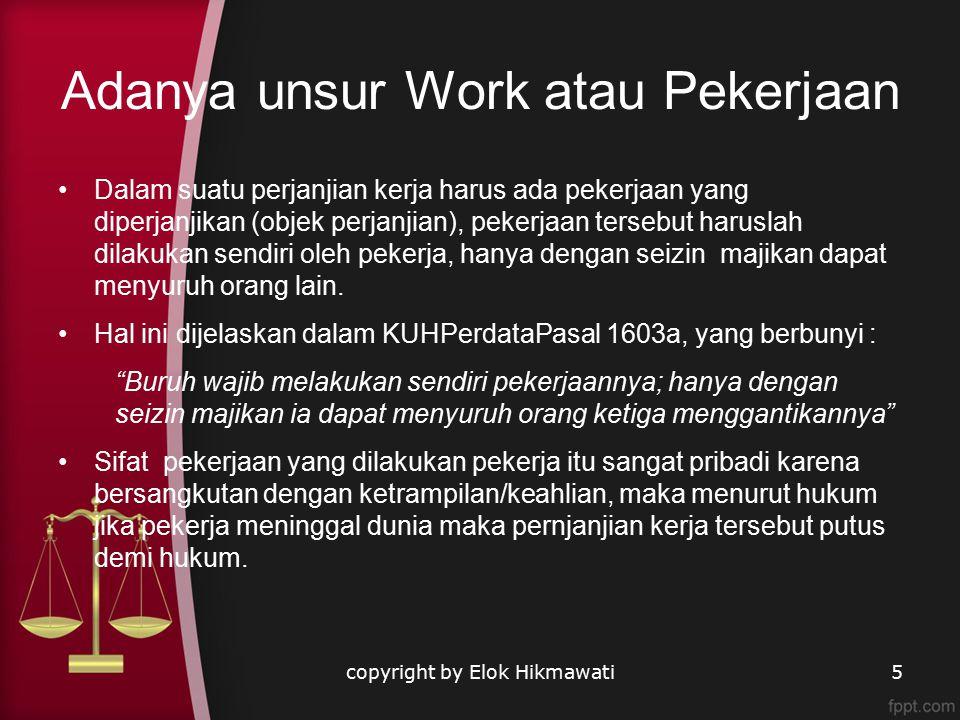 Adanya unsur Work atau Pekerjaan Dalam suatu perjanjian kerja harus ada pekerjaan yang diperjanjikan (objek perjanjian), pekerjaan tersebut haruslah dilakukan sendiri oleh pekerja, hanya dengan seizin majikan dapat menyuruh orang lain.