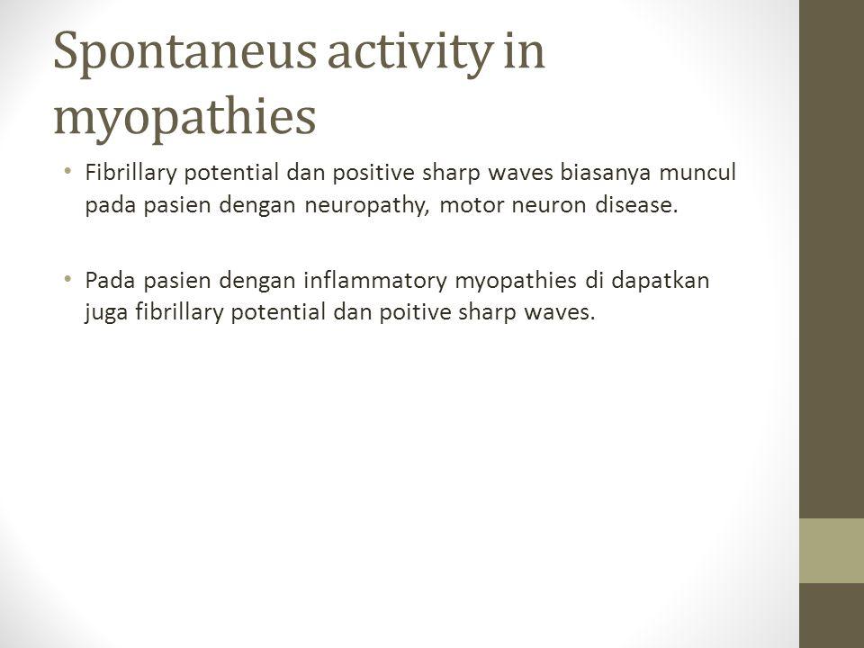 Spontaneus activity in myopathies Fibrillary potential dan positive sharp waves biasanya muncul pada pasien dengan neuropathy, motor neuron disease.
