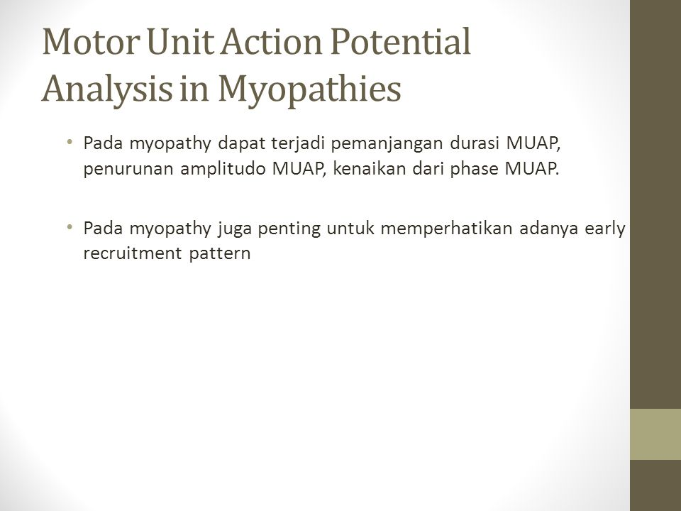Motor Unit Action Potential Analysis in Myopathies Pada myopathy dapat terjadi pemanjangan durasi MUAP, penurunan amplitudo MUAP, kenaikan dari phase MUAP.
