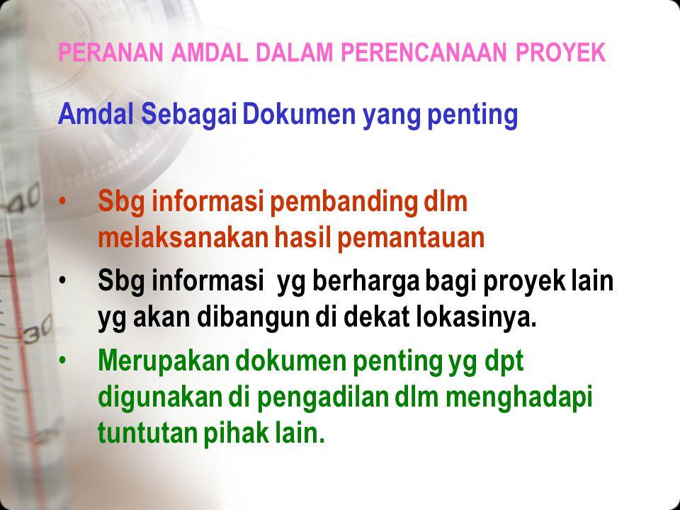 PERANAN AMDAL DALAM PERENCANAAN PROYEK Amdal Sebagai Dokumen yang penting Laporan AMDAL merupakan dokumen yg penting sebagai: Sumber informasi yang de