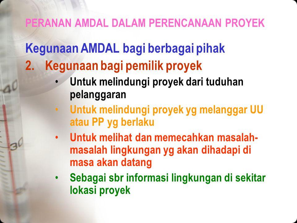 PERANAN AMDAL DALAM PERENCANAAN PROYEK Kegunaan AMDAL bagi berbagai pihak 1.Kegunaan bagi pemerintah Dpt membantu dlm menentukan kebijaksanaan yg tepa