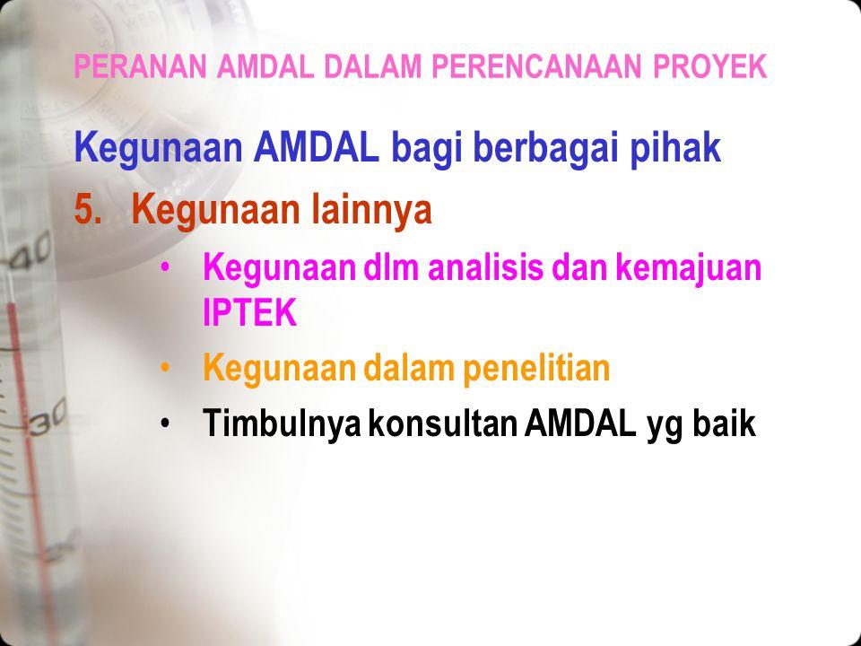 PERANAN AMDAL DALAM PERENCANAAN PROYEK Kegunaan AMDAL bagi berbagai pihak 4.Kegunaan bagi masyarakat Dpt mengetahui rencana pembangunan di daerahnya M
