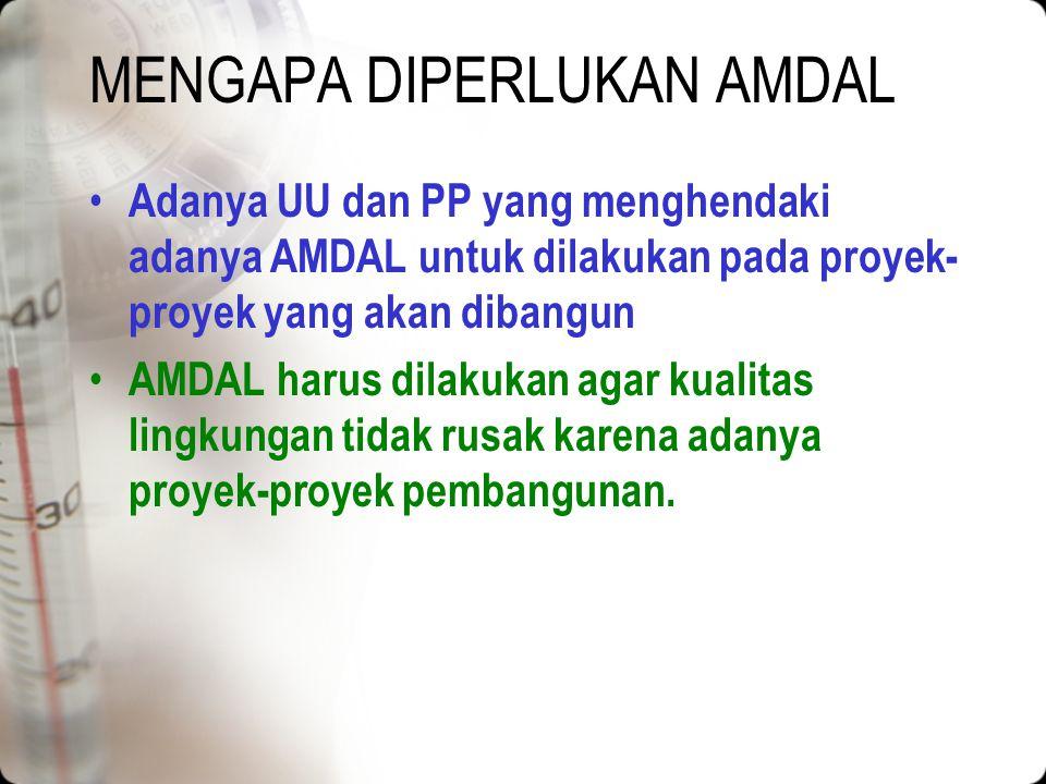 MENGAPA DIPERLUKAN AMDAL Adanya UU dan PP yang menghendaki adanya AMDAL untuk dilakukan pada proyek- proyek yang akan dibangun AMDAL harus dilakukan agar kualitas lingkungan tidak rusak karena adanya proyek-proyek pembangunan.