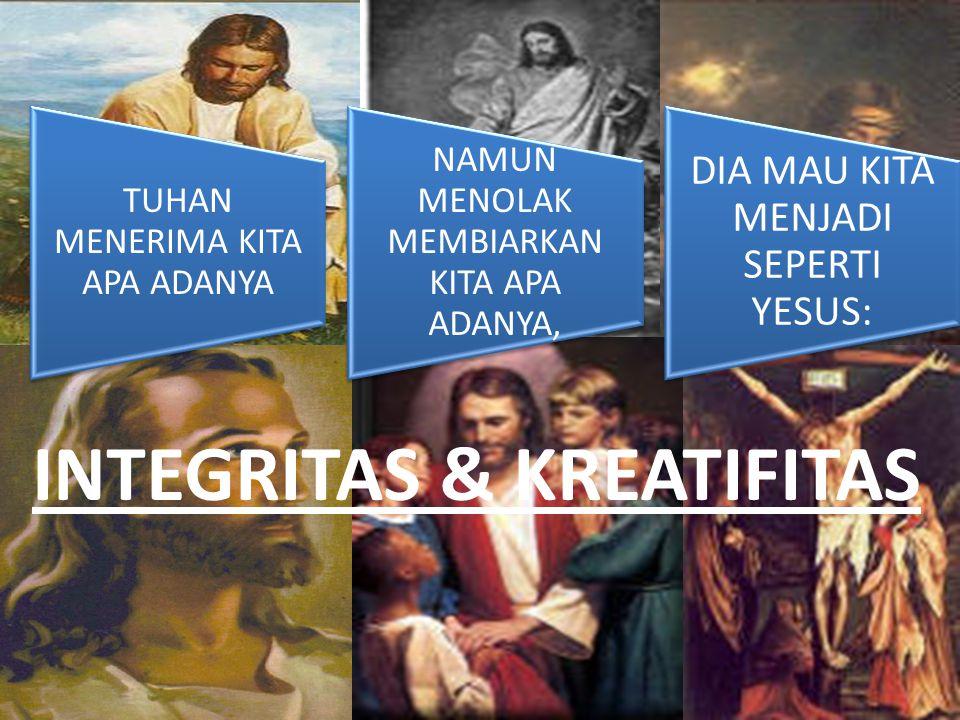 TUHAN MENERIMA KITA APA ADANYA NAMUN MENOLAK MEMBIARKAN KITA APA ADANYA, DIA MAU KITA MENJADI SEPERTI YESUS: INTEGRITAS & KREATIFITAS