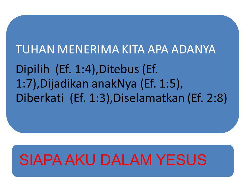 TUHAN MENERIMA KITA APA ADANYA Dipilih (Ef. 1:4),Ditebus (Ef. 1:7),Dijadikan anakNya (Ef. 1:5), Diberkati (Ef. 1:3),Diselamatkan (Ef. 2:8) SIAPA AKU D