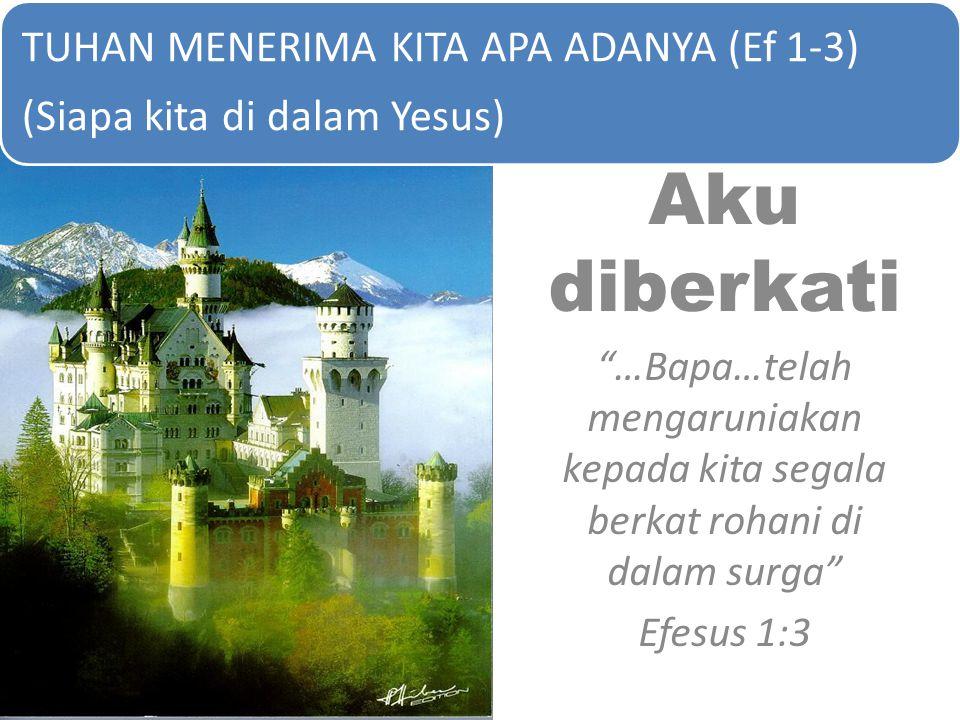 "Aku diberkati ""…Bapa…telah mengaruniakan kepada kita segala berkat rohani di dalam surga"" Efesus 1:3 TUHAN MENERIMA KITA APA ADANYA (Ef 1-3) (Siapa ki"