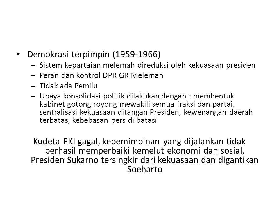 Demokrasi terpimpin (1959-1966) – Sistem kepartaian melemah direduksi oleh kekuasaan presiden – Peran dan kontrol DPR GR Melemah – Tidak ada Pemilu –