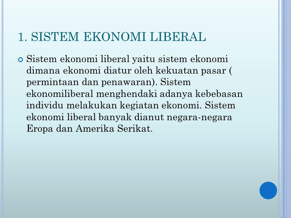 1. SISTEM EKONOMI LIBERAL Sistem ekonomi liberal yaitu sistem ekonomi dimana ekonomi diatur oleh kekuatan pasar ( permintaan dan penawaran). Sistem ek