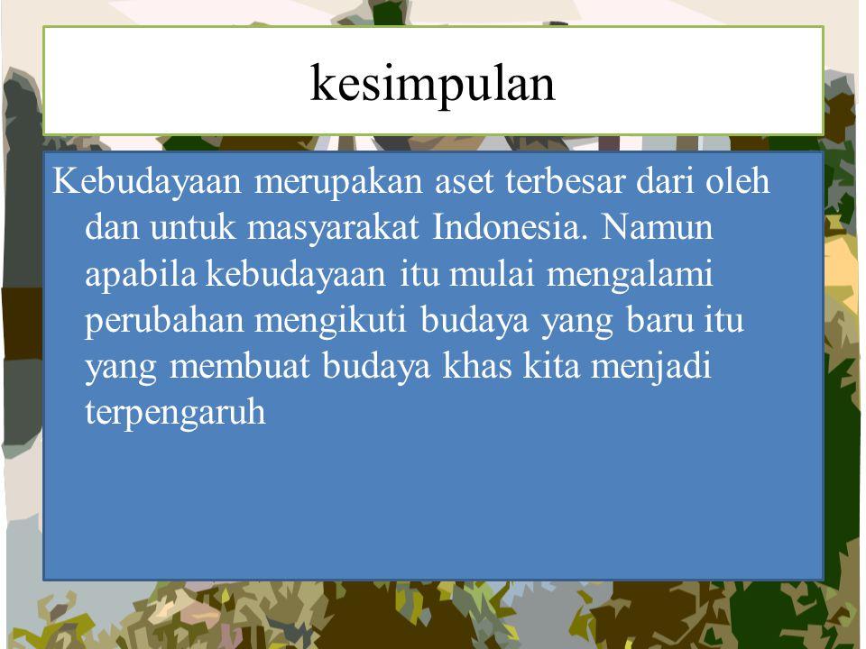 kesimpulan Kebudayaan merupakan aset terbesar dari oleh dan untuk masyarakat Indonesia. Namun apabila kebudayaan itu mulai mengalami perubahan mengiku
