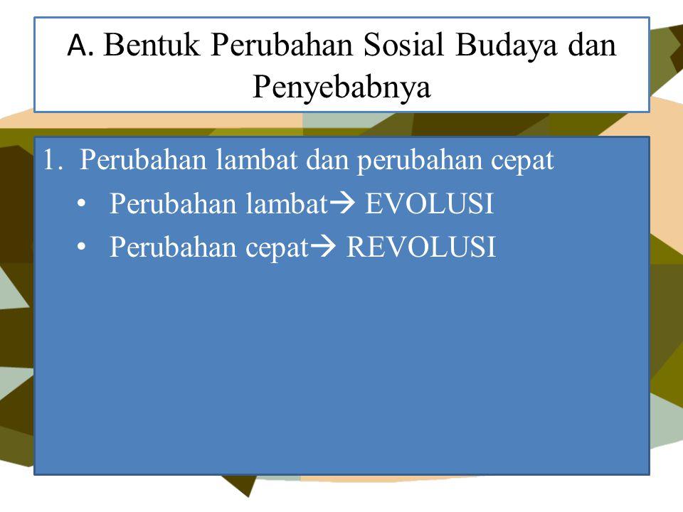 A. Bentuk Perubahan Sosial Budaya dan Penyebabnya 1.Perubahan lambat dan perubahan cepat Perubahan lambat  EVOLUSI Perubahan cepat  REVOLUSI