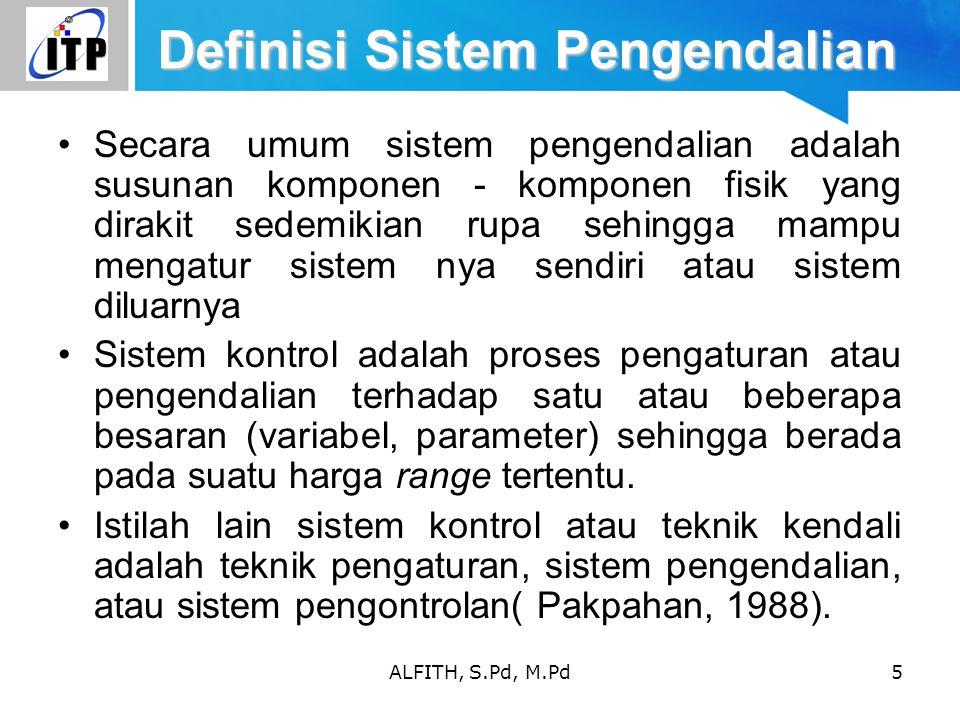 ALFITH, S.Pd, M.Pd5 Definisi Sistem Pengendalian Secara umum sistem pengendalian adalah susunan komponen - komponen fisik yang dirakit sedemikian rupa