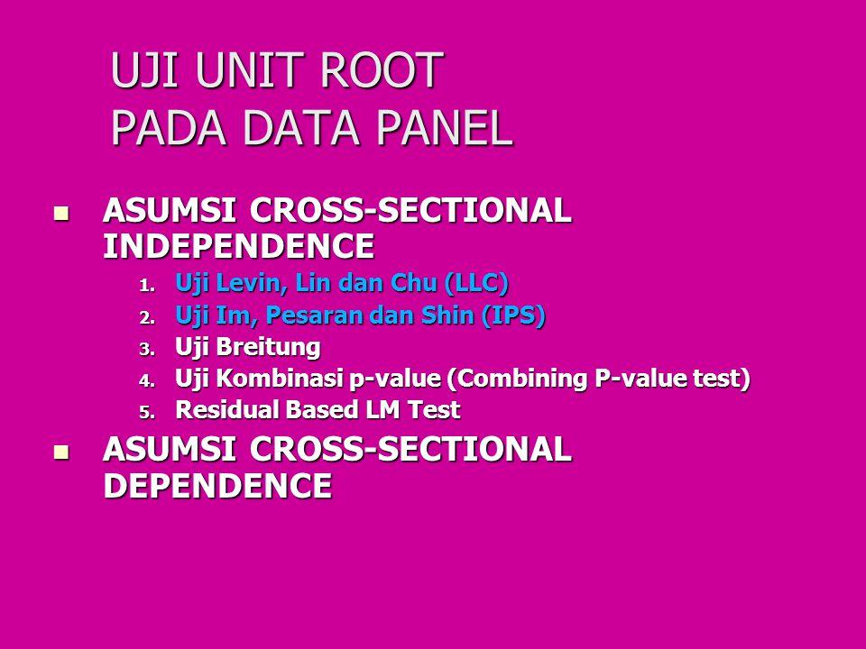 UJI UNIT ROOT PADA DATA PANEL ASUMSI CROSS-SECTIONAL INDEPENDENCE ASUMSI CROSS-SECTIONAL INDEPENDENCE 1. Uji Levin, Lin dan Chu (LLC) 2. Uji Im, Pesar