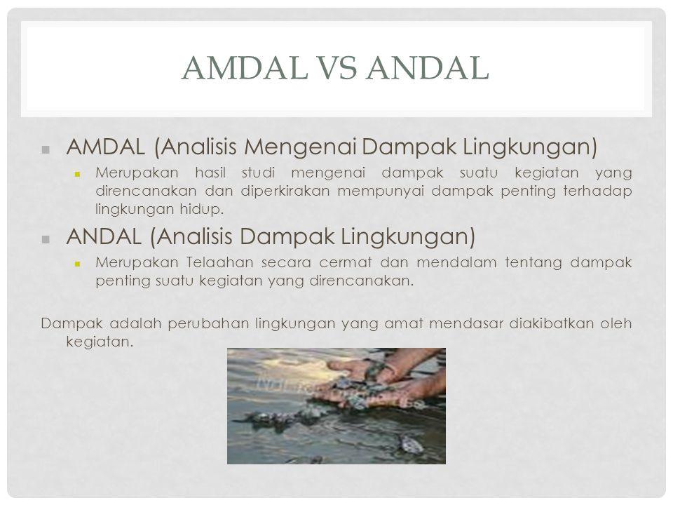 AMDAL VS ANDAL AMDAL (Analisis Mengenai Dampak Lingkungan) Merupakan hasil studi mengenai dampak suatu kegiatan yang direncanakan dan diperkirakan mem