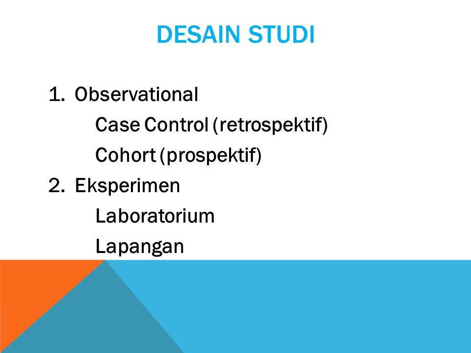 DESAIN STUDI 1.Observational Case Control (retrospektif) Cohort (prospektif) 2.Eksperimen Laboratorium Lapangan