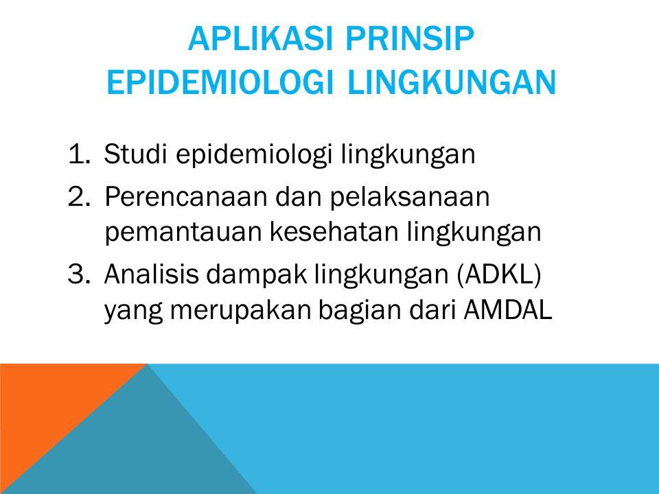 APLIKASI PRINSIP EPIDEMIOLOGI LINGKUNGAN 1.Studi epidemiologi lingkungan 2.Perencanaan dan pelaksanaan pemantauan kesehatan lingkungan 3.Analisis dampak lingkungan (ADKL) yang merupakan bagian dari AMDAL