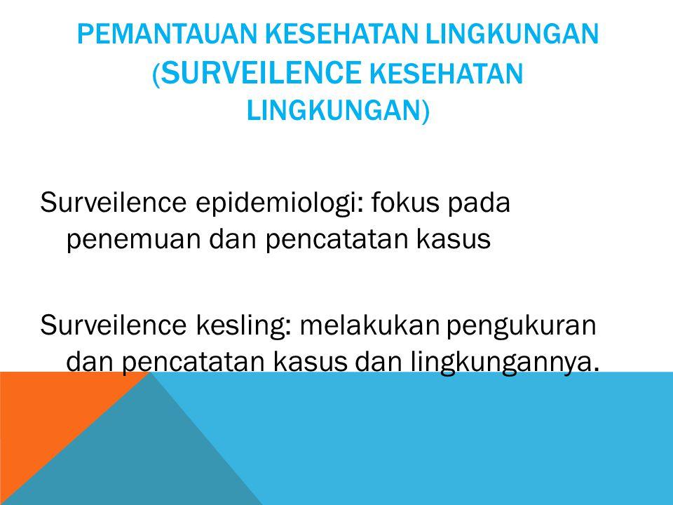 PEMANTAUAN KESEHATAN LINGKUNGAN ( SURVEILENCE KESEHATAN LINGKUNGAN) Surveilence epidemiologi: fokus pada penemuan dan pencatatan kasus Surveilence kesling: melakukan pengukuran dan pencatatan kasus dan lingkungannya.