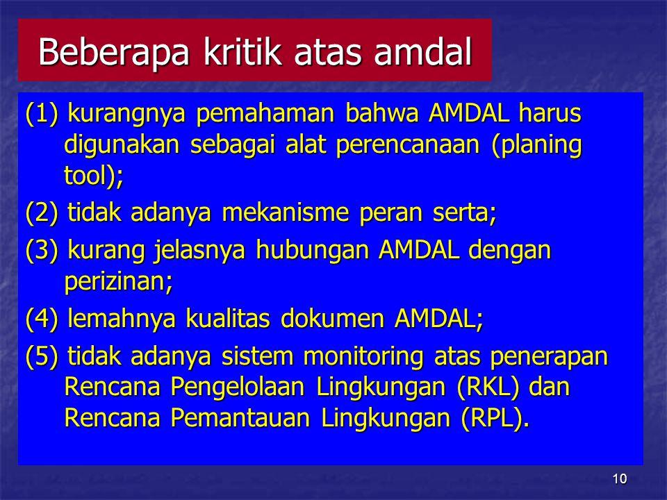 10 Beberapa kritik atas amdal (1) kurangnya pemahaman bahwa AMDAL harus digunakan sebagai alat perencanaan (planing tool); (2) tidak adanya mekanisme peran serta; (3) kurang jelasnya hubungan AMDAL dengan perizinan; (4) lemahnya kualitas dokumen AMDAL; (5) tidak adanya sistem monitoring atas penerapan Rencana Pengelolaan Lingkungan (RKL) dan Rencana Pemantauan Lingkungan (RPL).