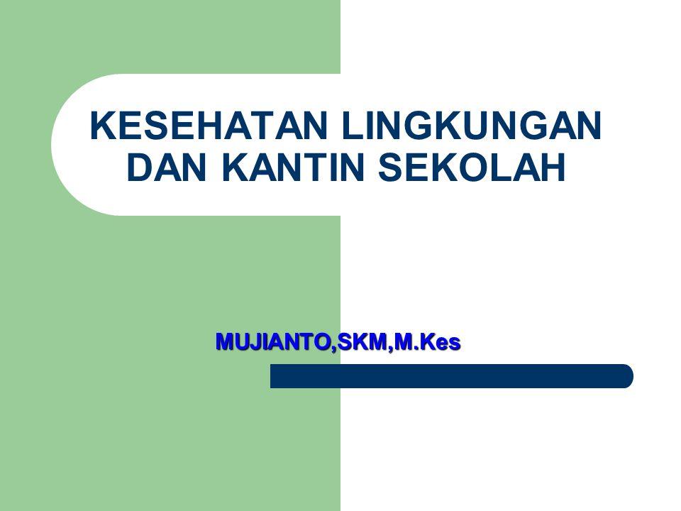 KESEHATAN LINGKUNGAN DAN KANTIN SEKOLAH MUJIANTO,SKM,M.Kes