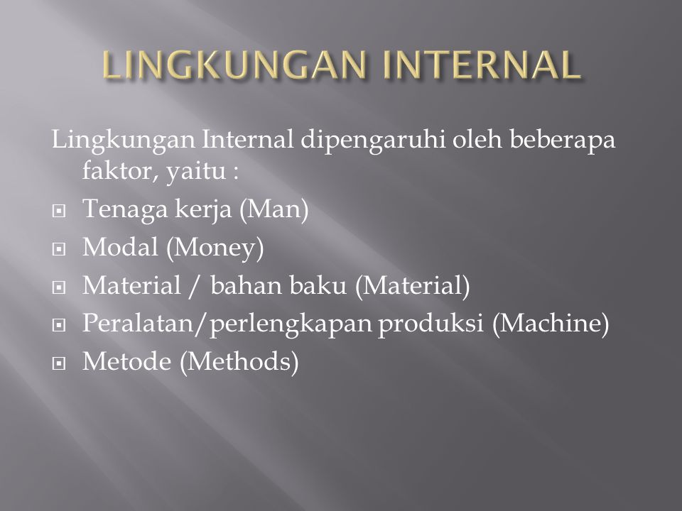 Lingkungan Internal dipengaruhi oleh beberapa faktor, yaitu :  Tenaga kerja (Man)  Modal (Money)  Material / bahan baku (Material)  Peralatan/perl