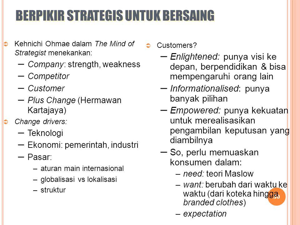 30 BERPIKIR STRATEGIS UNTUK BERSAING  Kehnichi Ohmae dalam The Mind of Strategist menekankan: – Company: strength, weakness – Competitor – Customer –
