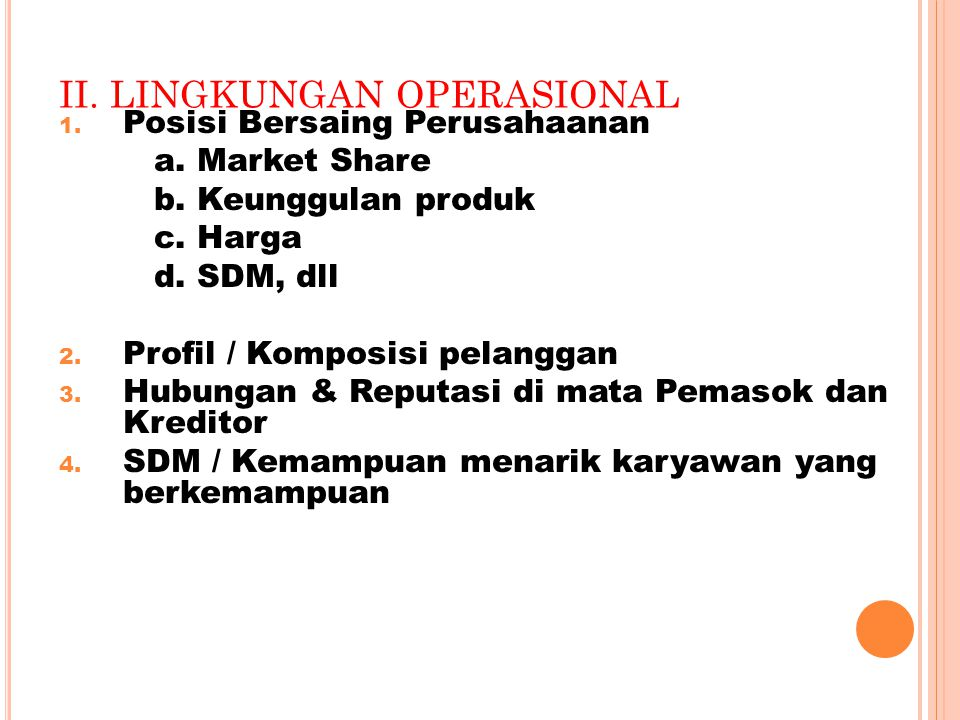 1. Posisi Bersaing Perusahaanan a. Market Share b. Keunggulan produk c. Harga d. SDM, dll 2. Profil / Komposisi pelanggan 3. Hubungan & Reputasi di ma