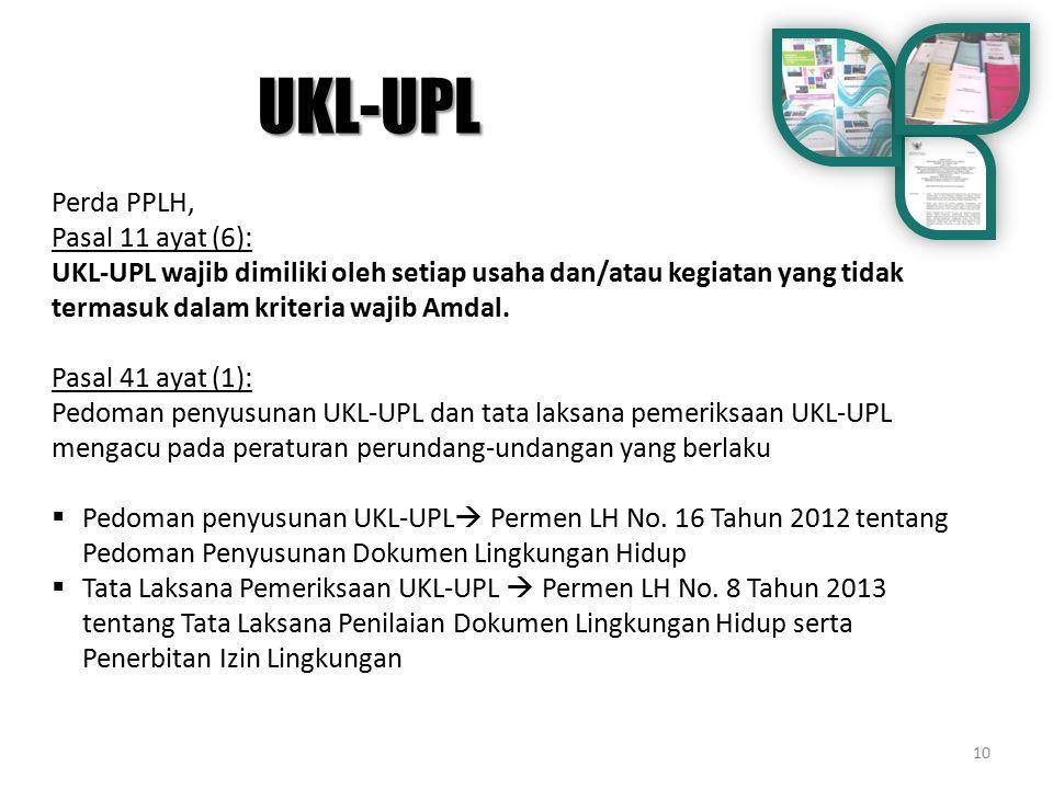 10 Perda PPLH, Pasal 11 ayat (6): UKL-UPL wajib dimiliki oleh setiap usaha dan/atau kegiatan yang tidak termasuk dalam kriteria wajib Amdal. Pasal 41