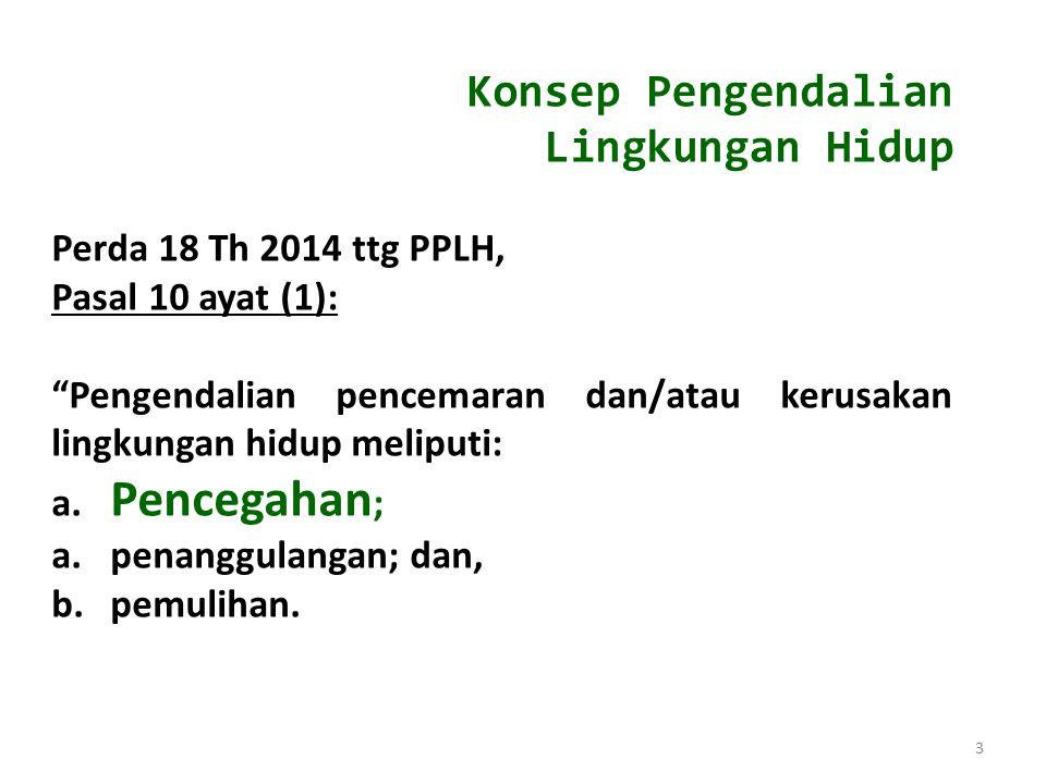 "3 Konsep Pengendalian Lingkungan Hidup Perda 18 Th 2014 ttg PPLH, Pasal 10 ayat (1): ""Pengendalian pencemaran dan/atau kerusakan lingkungan hidup meli"