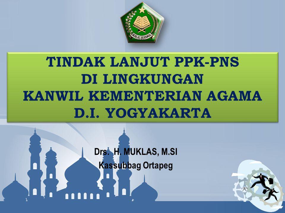 TINDAK LANJUT PPK-PNS DI LINGKUNGAN KANWIL KEMENTERIAN AGAMA D.I. YOGYAKARTA Drs. H. MUKLAS, M.SI Kassubbag Ortapeg