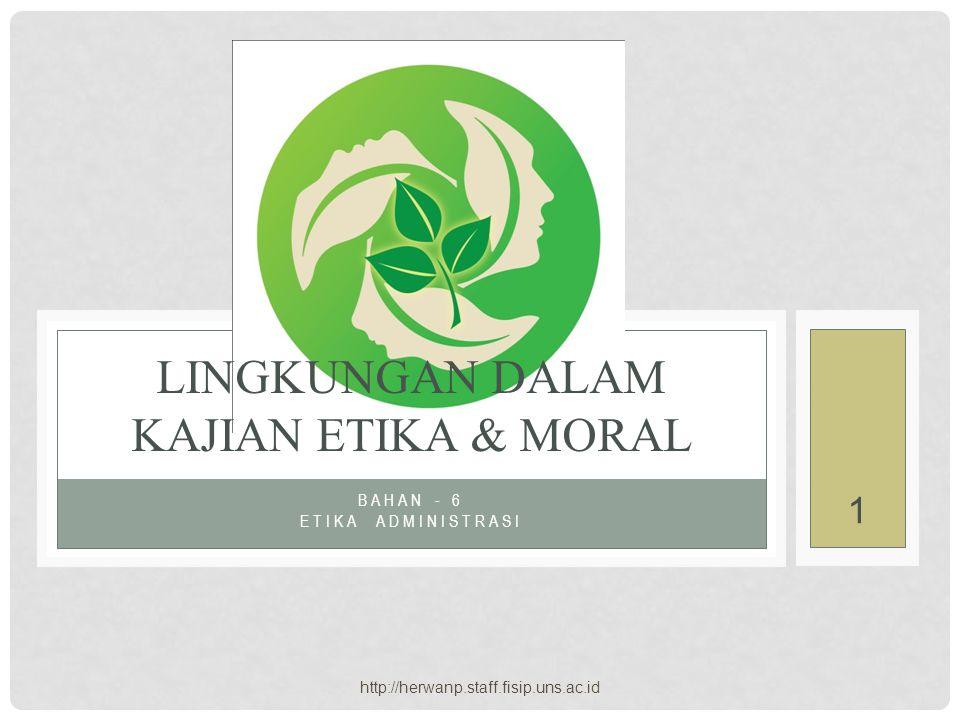 http://herwanp.staff.fisip.uns.ac.id 1 BAHAN - 6 ETIKA ADMINISTRASI LINGKUNGAN DALAM KAJIAN ETIKA & MORAL