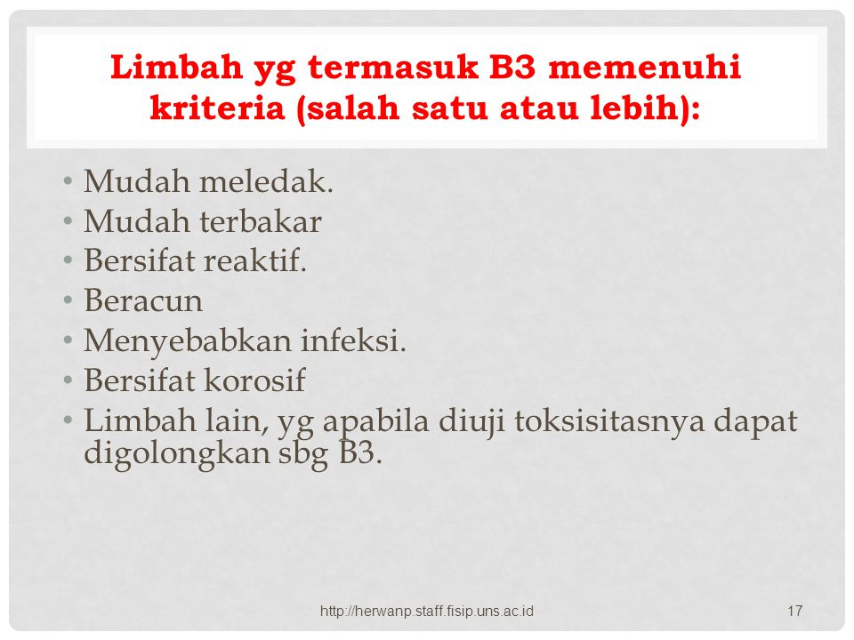 Limbah yg termasuk B3 memenuhi kriteria (salah satu atau lebih): Mudah meledak. Mudah terbakar Bersifat reaktif. Beracun Menyebabkan infeksi. Bersifat