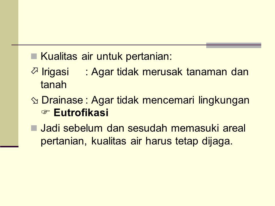 Kualitas air untuk pertanian:  Irigasi: Agar tidak merusak tanaman dan tanah  Drainase: Agar tidak mencemari lingkungan  Eutrofikasi Jadi sebelum dan sesudah memasuki areal pertanian, kualitas air harus tetap dijaga.