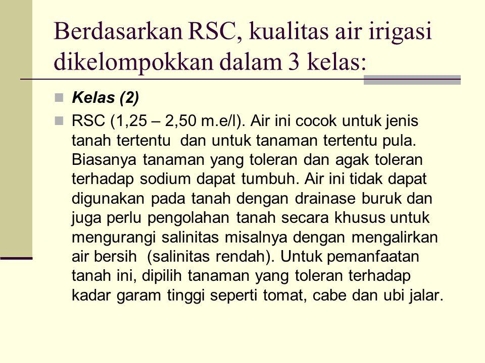 Berdasarkan RSC, kualitas air irigasi dikelompokkan dalam 3 kelas: Kelas (2) RSC (1,25 – 2,50 m.e/l). Air ini cocok untuk jenis tanah tertentu dan unt