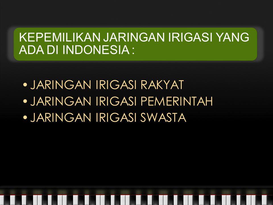 KEPEMILIKAN JARINGAN IRIGASI YANG ADA DI INDONESIA : JARINGAN IRIGASI RAKYAT JARINGAN IRIGASI PEMERINTAH JARINGAN IRIGASI SWASTA