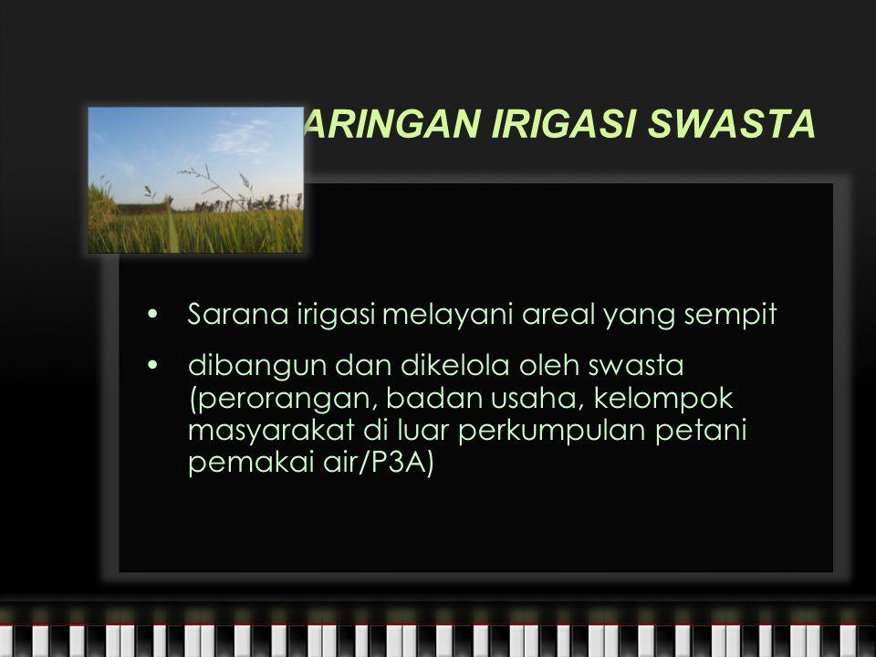 JARINGAN IRIGASI SWASTA Sarana irigasi melayani areal yang sempit dibangun dan dikelola oleh swasta (perorangan, badan usaha, kelompok masyarakat di luar perkumpulan petani pemakai air/P3A)
