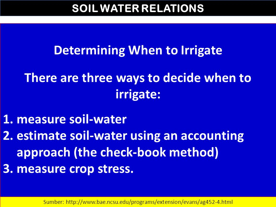 SOIL WATER RELATIONS Determining When to Irrigate There are three ways to decide when to irrigate: 1.measure soil-water 2.estimate soil-water using an