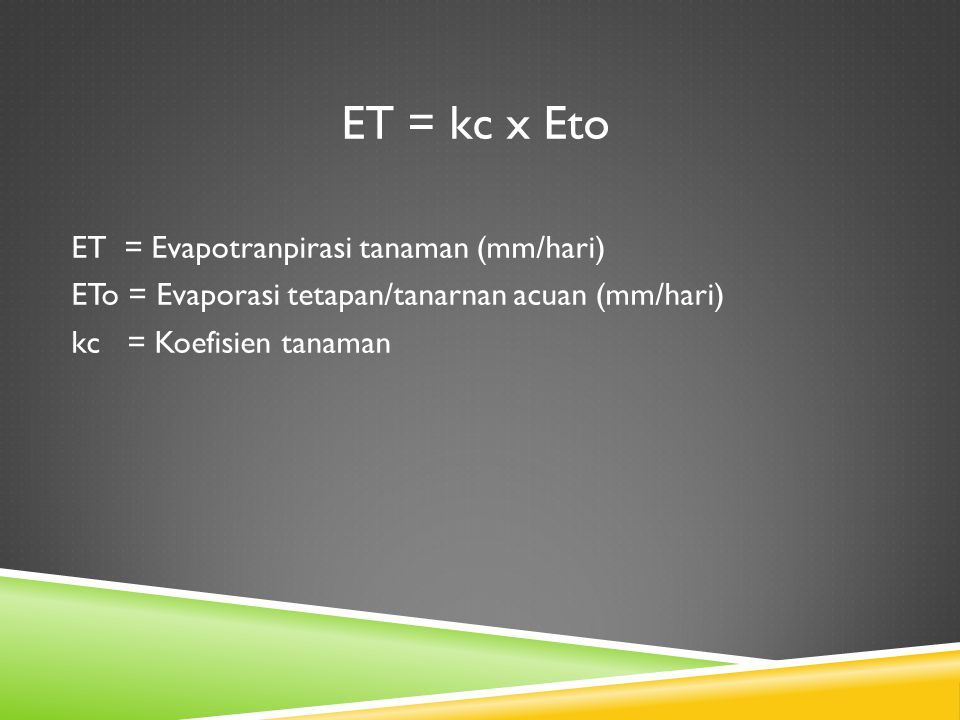 ET = kc x Eto ET = Evapotranpirasi tanaman (mm/hari) ETo = Evaporasi tetapan/tanarnan acuan (mm/hari) kc = Koefisien tanaman