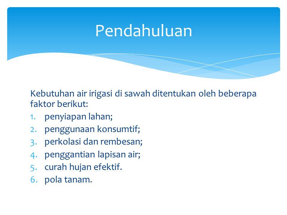 Kebutuhan air irigasi di sawah ditentukan oleh beberapa faktor berikut: 1.penyiapan lahan; 2.penggunaan konsumtif; 3.perkolasi dan rembesan; 4.penggan