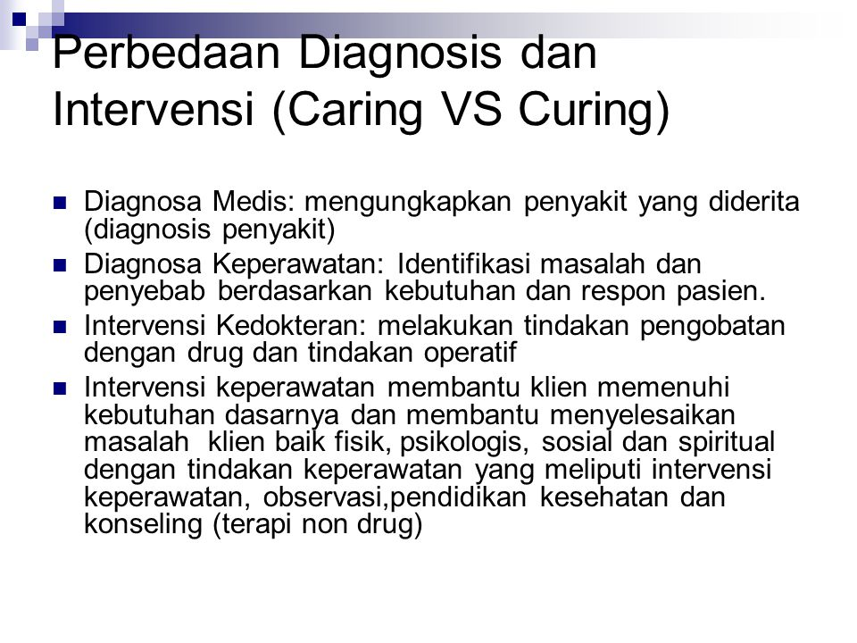 Perbedaan Diagnosis dan Intervensi (Caring VS Curing) Diagnosa Medis: mengungkapkan penyakit yang diderita (diagnosis penyakit) Diagnosa Keperawatan: Identifikasi masalah dan penyebab berdasarkan kebutuhan dan respon pasien.
