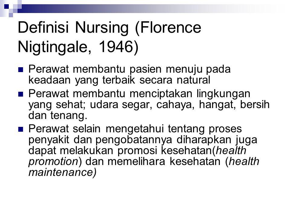 Definisi Nursing (Florence Nigtingale, 1946) Perawat membantu pasien menuju pada keadaan yang terbaik secara natural Perawat membantu menciptakan lingkungan yang sehat; udara segar, cahaya, hangat, bersih dan tenang.
