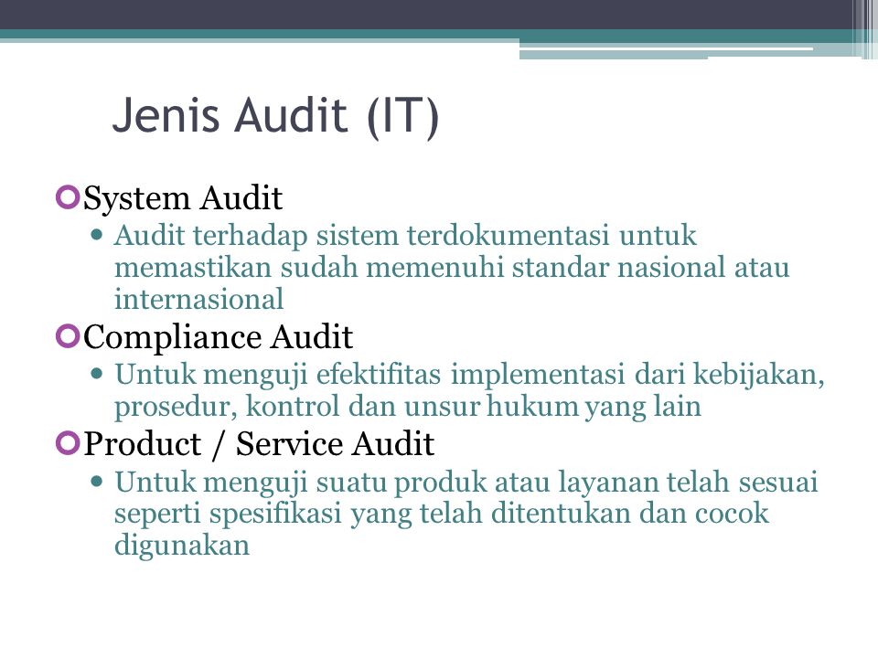 Jenis Audit (IT) System Audit Audit terhadap sistem terdokumentasi untuk memastikan sudah memenuhi standar nasional atau internasional Compliance Audit Untuk menguji efektifitas implementasi dari kebijakan, prosedur, kontrol dan unsur hukum yang lain Product / Service Audit Untuk menguji suatu produk atau layanan telah sesuai seperti spesifikasi yang telah ditentukan dan cocok digunakan