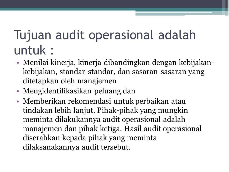 Tujuan audit operasional adalah untuk : Menilai kinerja, kinerja dibandingkan dengan kebijakan- kebijakan, standar-standar, dan sasaran-sasaran yang ditetapkan oleh manajemen Mengidentifikasikan peluang dan Memberikan rekomendasi untuk perbaikan atau tindakan lebih lanjut.