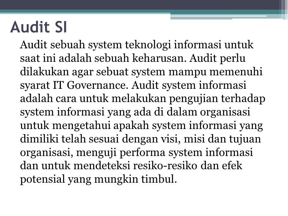 Audit SI Audit sebuah system teknologi informasi untuk saat ini adalah sebuah keharusan. Audit perlu dilakukan agar sebuat system mampu memenuhi syara