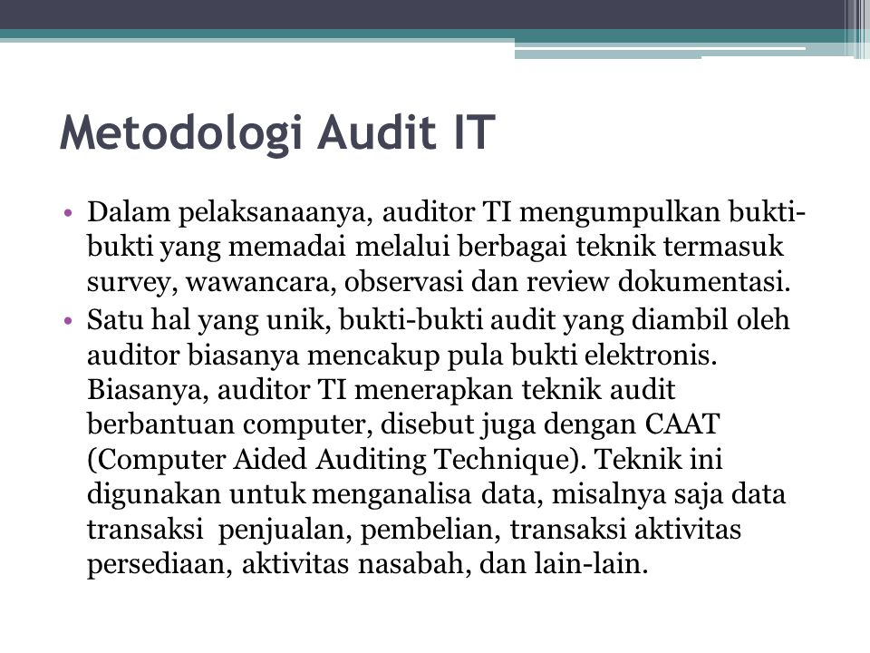 Metodologi Audit IT Dalam pelaksanaanya, auditor TI mengumpulkan bukti- bukti yang memadai melalui berbagai teknik termasuk survey, wawancara, observa