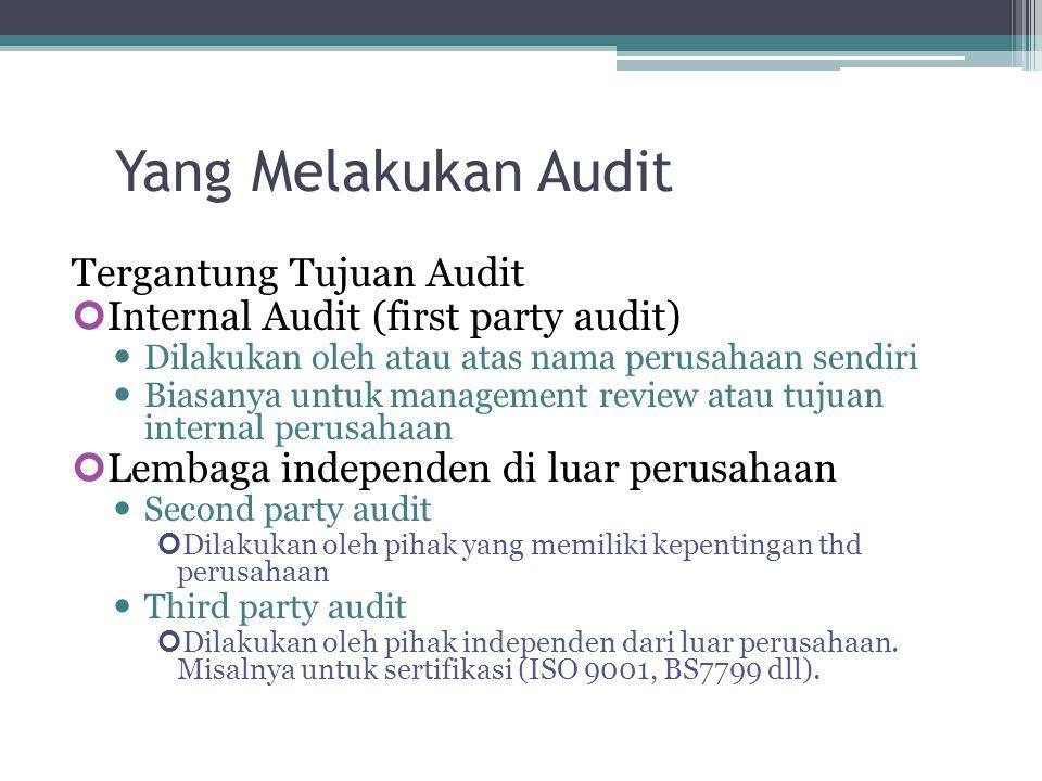 Yang Melakukan Audit Tergantung Tujuan Audit Internal Audit (first party audit) Dilakukan oleh atau atas nama perusahaan sendiri Biasanya untuk management review atau tujuan internal perusahaan Lembaga independen di luar perusahaan Second party audit Dilakukan oleh pihak yang memiliki kepentingan thd perusahaan Third party audit Dilakukan oleh pihak independen dari luar perusahaan.