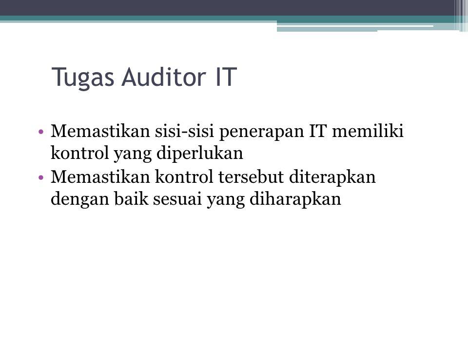 Tugas Auditor IT Memastikan sisi-sisi penerapan IT memiliki kontrol yang diperlukan Memastikan kontrol tersebut diterapkan dengan baik sesuai yang diharapkan