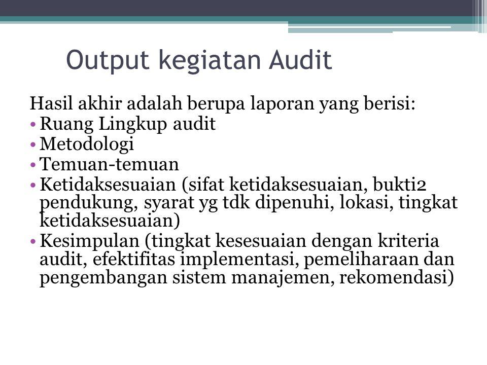 Output kegiatan Audit Hasil akhir adalah berupa laporan yang berisi: Ruang Lingkup audit Metodologi Temuan-temuan Ketidaksesuaian (sifat ketidaksesuaian, bukti2 pendukung, syarat yg tdk dipenuhi, lokasi, tingkat ketidaksesuaian) Kesimpulan (tingkat kesesuaian dengan kriteria audit, efektifitas implementasi, pemeliharaan dan pengembangan sistem manajemen, rekomendasi)