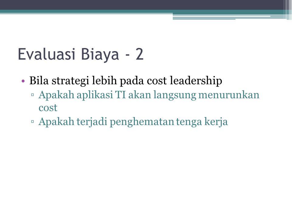 Evaluasi Biaya - 2 Bila strategi lebih pada cost leadership ▫Apakah aplikasi TI akan langsung menurunkan cost ▫Apakah terjadi penghematan tenga kerja