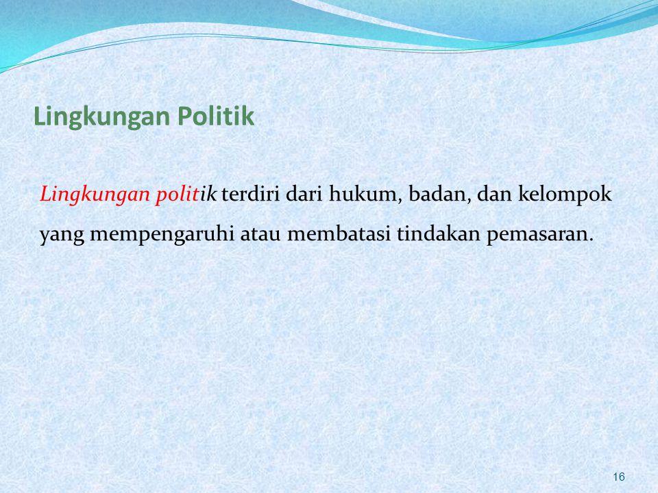 Lingkungan Politik Lingkungan politik terdiri dari hukum, badan, dan kelompok yang mempengaruhi atau membatasi tindakan pemasaran. 16
