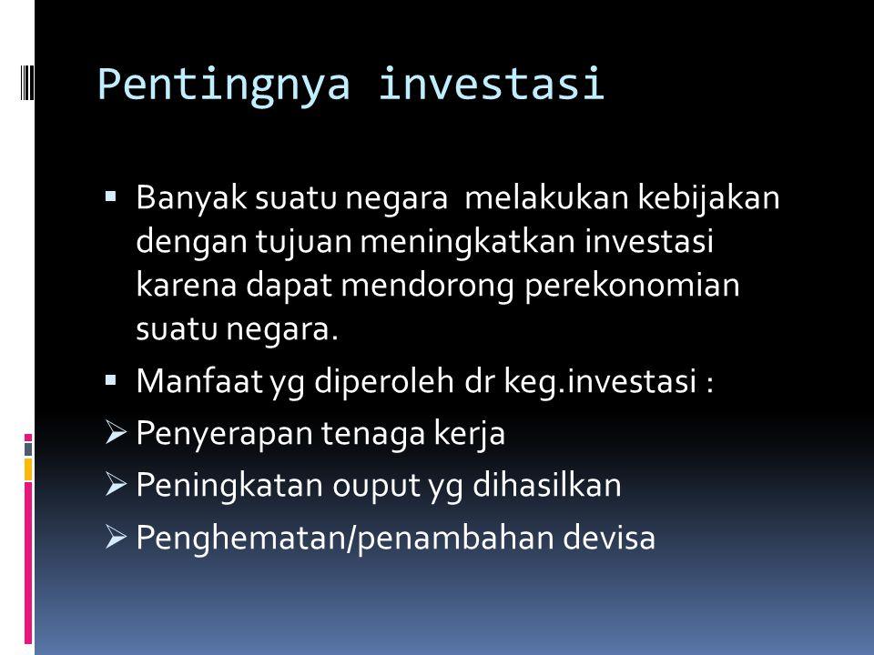 Pentingnya investasi  Banyak suatu negara melakukan kebijakan dengan tujuan meningkatkan investasi karena dapat mendorong perekonomian suatu negara.