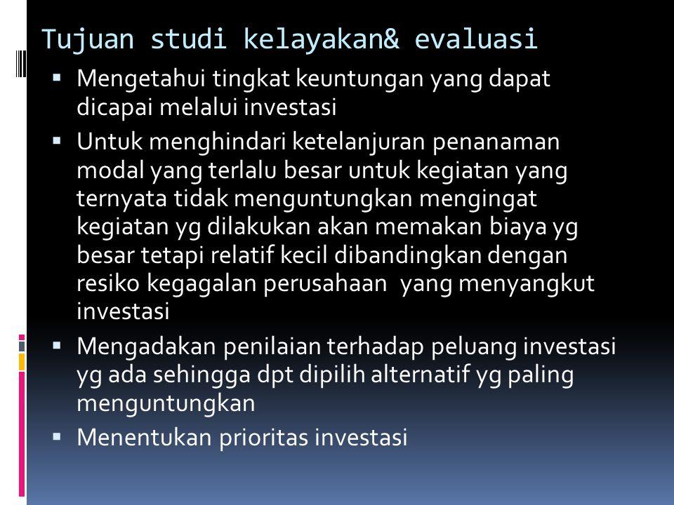 Tujuan studi kelayakan& evaluasi  Mengetahui tingkat keuntungan yang dapat dicapai melalui investasi  Untuk menghindari ketelanjuran penanaman modal
